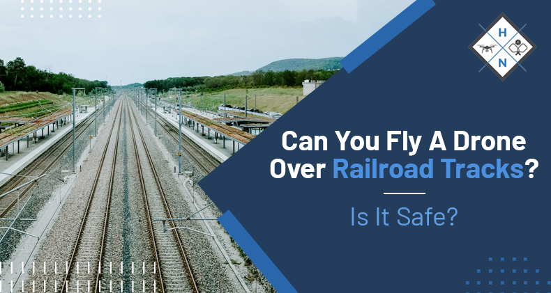 can you fly a drone over railroad tracks