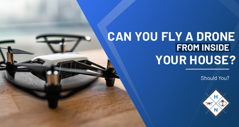 can you fly a drone from inside your house